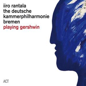 IIRO RANTALA & KAMMERPHILHARMONIE BREMEN – PLAYING GERSHWIN (CD)
