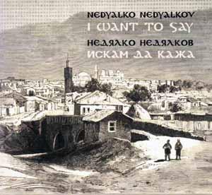 NEDYALKOV, NEDYALKO / НЕДЯЛКО НЕДЯЛКОВ – I WANT TO SAY / ИСКАМ ДА КАЖА (CD)