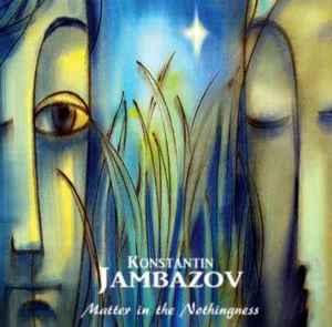 JAMBAZOV, KONSTANTIN / КОНСТАНТИН ДЖАМБАЗОВ – MATTER IN THE NOTHINGNESS (CD)